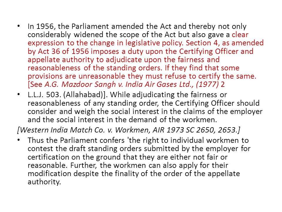 In 1956, the Parliament amended the Act and thereby not only considerably widened the scope of the Act but also gave a clear expression to the change in legislative policy. Section 4, as amended by Act 36 of 1956 imposes a duty upon the Certifying Officer and appellate authority to adjudicate upon the fairness and reasonableness of the standing orders. If they find that some provisions are unreasonable they must refuse to certify the same. [See A.G. Mazdoor Sangh v. India Air Gases Ltd., (1977) 2